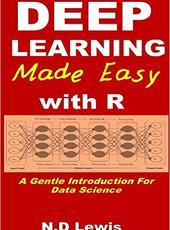 N.D Lewis Deep Learning Made Easy with R: A Gentle Introduction for Data Science
