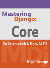 Nigel George Mastering Django: Core: The Complete Guide to Django 1.8 LTS