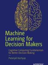 Patanjali Kashyap Machine Learning for Decision Makers Cognitive Computing Fundamentals for Better Decision Making