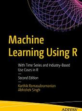 Karthik Ramasubramanian, Abhishek Singh Machine Learning Using R With Time Series and Industry-Based Use Cases in R — Second Edition