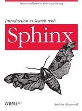 Andrew Aksyonoff Introduction to Search with Sphinx: From installation to relevance tuning